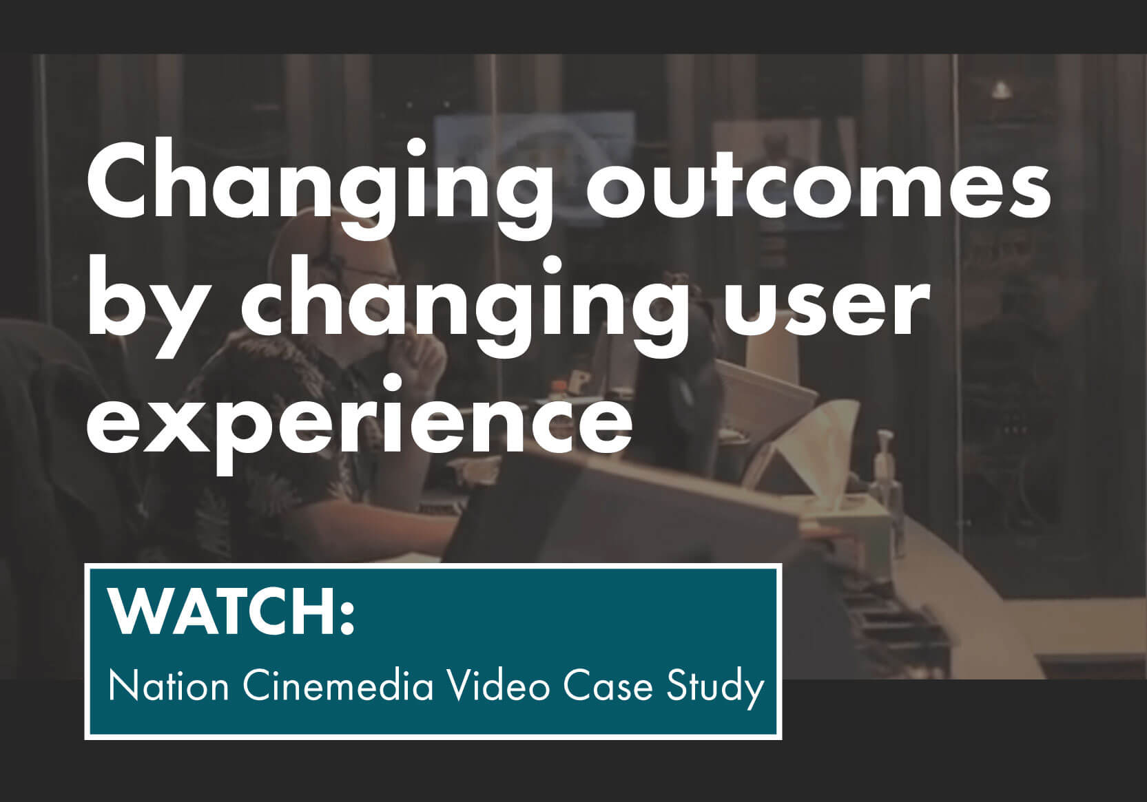 Learn how to change outcomes by chaning user experience. Watch Nation Cinemedia Video Case Study.